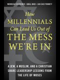 How Millennials Can Lead Us Out of the Mess We're in: A Jew, a Muslim, and a Christian Share Leadership Lessons from the Life of Moses