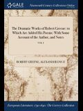 The Dramatic Works of Robert Greene: To Which Are Added His Poems: With Some Account of the Author, and Notes; Vol. I