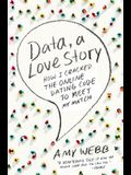 Data, a Love Story: How I Cracked the Online Dating Code to Meet My Match