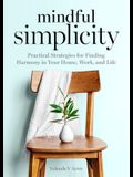 Mindful Simplicity: Practical Strategies for Finding Harmony in Your Home, Work, and Life
