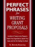 Perfect Phrases for Writing Grant Proposals: Hundreds of Ready-To-Use Phrases to Present Your Organization, Explain Your Cause, and Get the Funding Yo