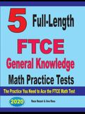 5 Full-Length FTCE General Knowledge Math Practice Tests: The Practice You Need to Ace the FTCE Mathematics Test