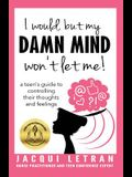 I would, but MY DAMN MIND won't let me!: A Guide for Teen Girls: How to Understand and Control Your Thoughts and Feelings