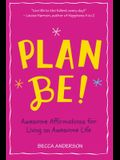 Plan Be!: Awesome Inspiration for Your Awesome Life