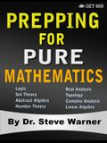 Prepping for Pure Mathematics: A Starter's Guide to Logic, Set Theory, Abstract Algebra, Number Theory, Real Analysis, Topology, Complex Analysis, an