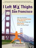 I Left My Thighs in San Francisco: How You Can Use a New Time-Saving System for Weight Loss, Exercise, More Energy, and Being Happy While You Drop Wei