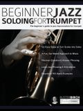 Beginner Jazz Soloing For Trumpet: The Beginner's Guide To Jazz Improvisation For Trumpet