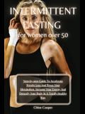 Intermittent Fasting For Women Over 50: Step-by-step Guide To Accelerate Weight Loss And Reset Your Metabolism. Increase Your Energy And Detoxify Your