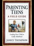 Parenting Teens: A Field Guide: Leading Your Child to Godly Adulthood