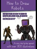 How to Draw Robots (Instructions on How to Draw 38 Robots Including Cool 3D Robots): An easy step by step approach with over 300 illustrations