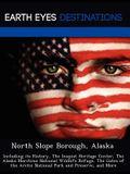 North Slope Borough, Alaska: Including Its History, the Inupiat Heritage Center, the Alaska Maritime National Wildlife Refuge, the Gates of the Arc