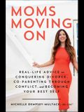 Moms Moving on: Real Life Advice on Conquering Divorce, Co-Parenting Through Conflict, and Becoming Your Best Self