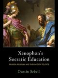 Xenophon's Socratic Education: Reason, Religion, and the Limits of Politics