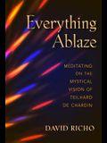 Everything Ablaze: Meditating on the Mystical Vision of Teilhard de Chardin