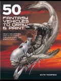 50 Fantasy Vehicles to Draw & Paint: Create Awe-Inspiring Crafts for Comics, Computer Games, and Graphic Novels