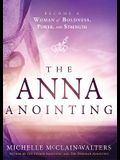 The Anna Anointing: Become a Woman of Boldness, Power and Strength