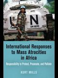 International Responses to Mass Atrocities in Africa: Responsibility to Protect, Prosecute, and Palliate