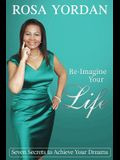 Re-Imagine Your Life: Seven Secrets To Achieve Your Dreams