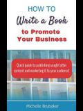 How to Write a Book to Promote Your Business: Quick guide to publishing sought after content and marketing it to your audience