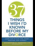 37 Things I Wish I'd Known Before My Divorce: Learn How to Save Time, Money, Your Kids, and Yourself
