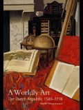 A Worldly Art: The Dutch Republic, 1585-1718
