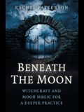 Beneath the Moon: Witchcraft and Moon Magic for a Deeper Practice