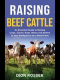 Raising Beef Cattle: An Essential Guide to Raising Cows, Calves, Bulls, Steers and Heifers in Your Backyard or on a Small Farm