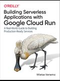 Building Serverless Applications with Google Cloud Run: A Real-World Guide to Building Production-Ready Services