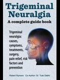 Trigeminal neuralgia: a complete guide book. Trigeminal neuralgia: causes, symptoms, treatments, surgery,