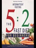 Intermittent Fasting: 5:2 Fast Diet For Beginners (Lose Weight, Stay Health And Live Longer. Includes Meal Plans For Fasting And Non-Fasting