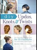 DIY Updos, Knots, & Twists: Easy, Step-By-Step Styling Instructions for 35 Hairstyles--From Inverted Fishtails to Polished Ponytails!