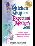 Chicken Soup for the Expectant Mother's Soul: Stories to Inspire and Warm the Hearts of Soon-To-Be Mothers