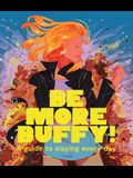 Be More Buffy: A Guide to Slaying Every Day