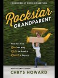 Rockstar Grandparent: How You Can Lead the Way, Light the Road, and Launch a Legacy