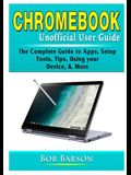 Chromebook Unofficial User Guide: The Complete Guide to Apps, Setup, Tools, Tips, Using your Device, & More