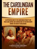 The Carolingian Empire: A Captivating Guide to the Carolingian Dynasty and Their Large Empire That Covered Most of Western Europe During the R