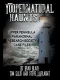 Yoopernatural Haunts: Upper Peninsula Paranormal Research Society Case Files