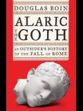 Alaric the Goth: An Outsider's History of the Fall of Rome