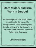 Does Multiculturalism Work in Europe?: An Investigation of Turkish Labour Migration to Germany, the Integration of Turkish Immigrants Into Germany, an