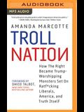 Troll Nation: How the Right Became Trump-Worshipping Monsters Set on Rat-F*cking Liberals, America, and Truth Itself