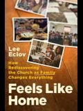 Feels Like Home: How Rediscovering the Church as Family Changes Everything