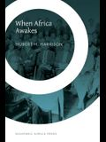 When Africa Awakes: The Inside Story of the Stirrings and Strivings of the New Negro in the Western World