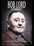 Bob Lord of Burnley: The Biography of Football's Most Controversial Chairman