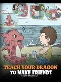 Teach Your Dragon to Make Friends: A Dragon Book To Teach Kids How To Make New Friends. A Cute Children Story To Teach Children About Friendship and S