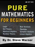 Pure Mathematics for Beginners: A Rigorous Introduction to Logic, Set Theory, Abstract Algebra, Number Theory, Real Analysis, Topology, Complex Analys