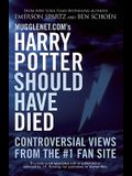 Mugglenet.Com's Harry Potter Should Have Died: Controversial Views from the #1 Fan Site
