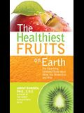 The Healthiest Fruits on Earth: The Surprising Unbiased Truth about What You Should Eat and Why