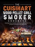 The Cuisinart Wood Pellet Grill and Smoker Cookbook: Amazingly Easy-to-Follow and Foolproof Recipes for Your Cuisinart Wood Pellet Grill and Smoker