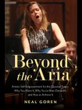Beyond the Aria: Artistic Self-Empowerment for the Classical Singer: Why You Want It, Why You've Been Denied It, and How to Achieve It