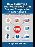 How I Survived and Recovered from Severe Congestive Heart Failure: And a Severely Enlarged Heart